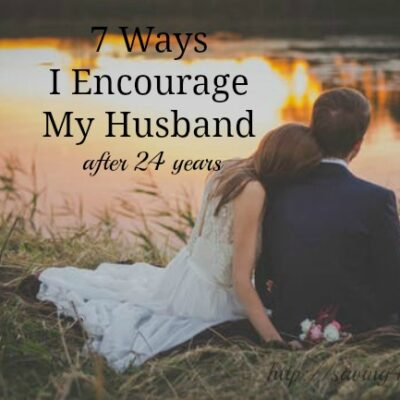 7 Ways I Encourage My Husband (24 years in to marriage)